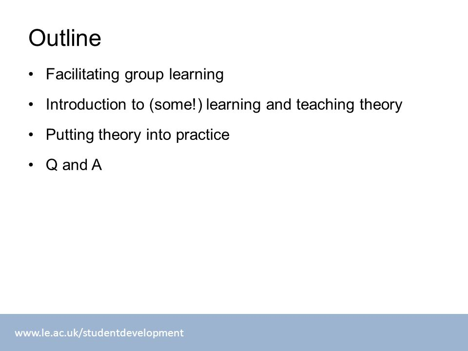 Outline Facilitating group learning Introduction to (some!) learning and teaching theory Putting theory into practice Q and A
