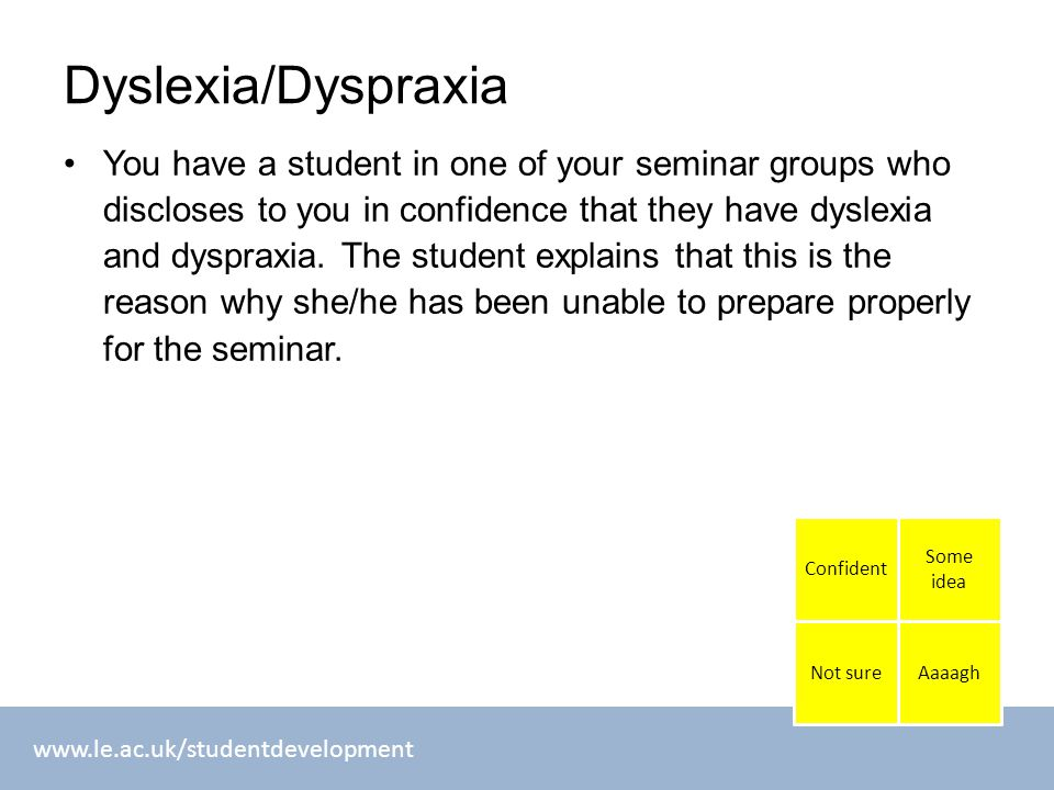 www.le.ac.uk/studentdevelopment Dyslexia/Dyspraxia You have a student in one of your seminar groups who discloses to you in confidence that they have