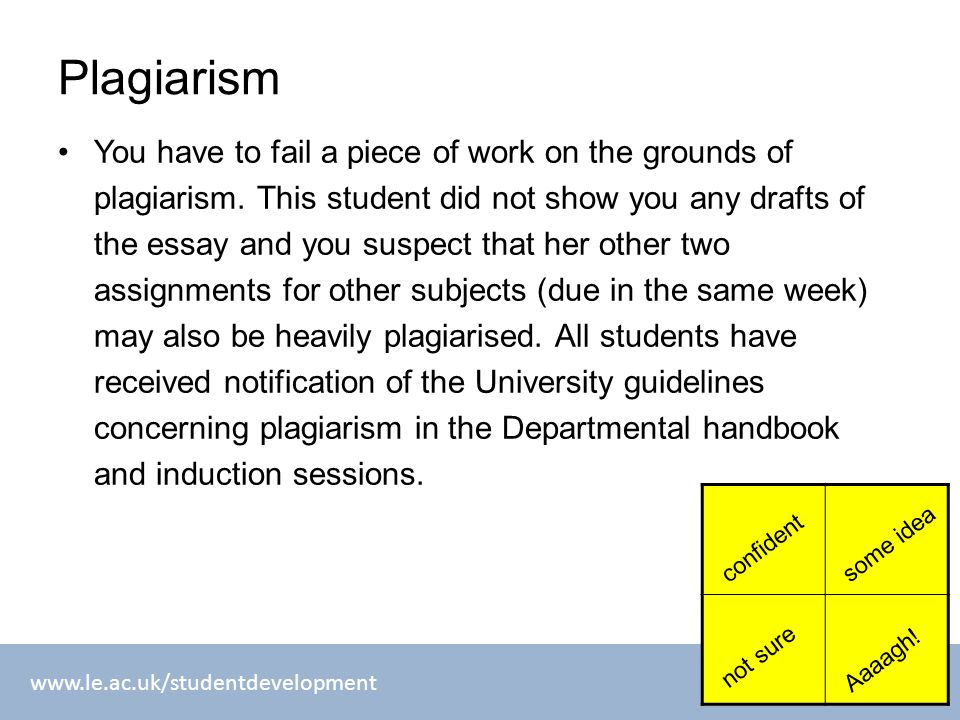 www.le.ac.uk/studentdevelopment Plagiarism You have to fail a piece of work on the grounds of plagiarism. This student did not show you any drafts of