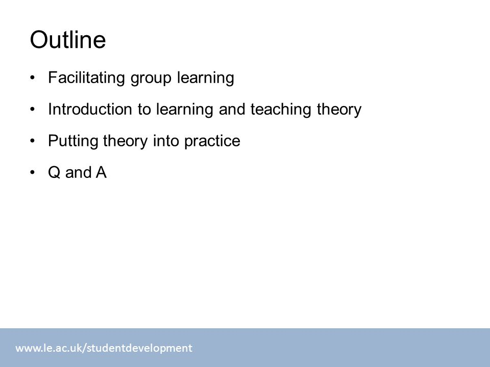 www.le.ac.uk/studentdevelopment Outline Facilitating group learning Introduction to learning and teaching theory Putting theory into practice Q and A