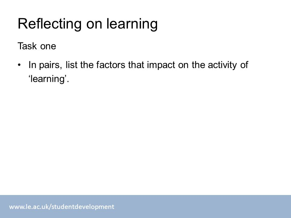 www.le.ac.uk/studentdevelopment Reflecting on learning Task one In pairs, list the factors that impact on the activity of 'learning'.