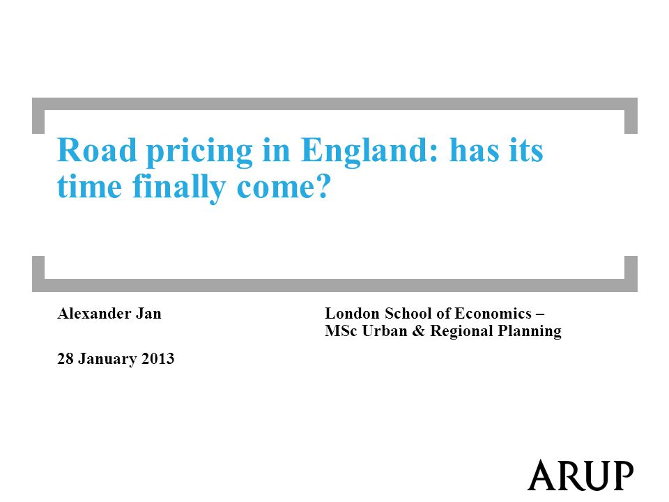 Alexander JanLondon School of Economics – MSc Urban & Regional Planning 28 January 2013 Road pricing in England: has its time finally come