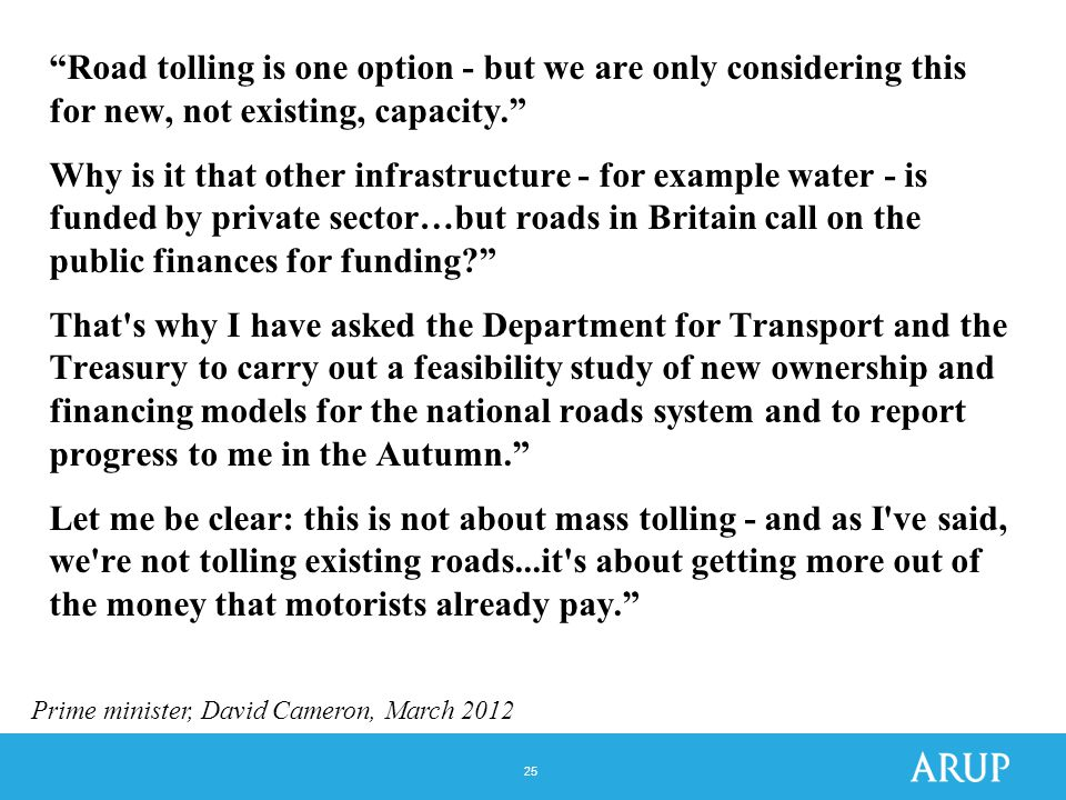25 Road tolling is one option - but we are only considering this for new, not existing, capacity. Why is it that other infrastructure - for example water - is funded by private sector…but roads in Britain call on the public finances for funding That s why I have asked the Department for Transport and the Treasury to carry out a feasibility study of new ownership and financing models for the national roads system and to report progress to me in the Autumn. Let me be clear: this is not about mass tolling - and as I ve said, we re not tolling existing roads...it s about getting more out of the money that motorists already pay. Prime minister, David Cameron, March 2012