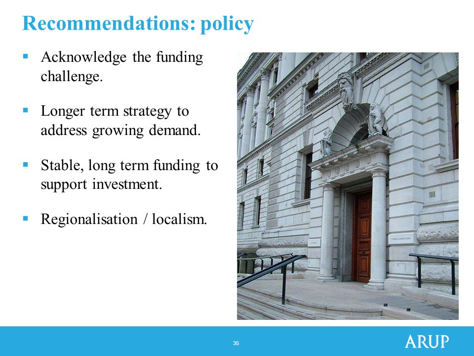 35 Recommendations: policy  Acknowledge the funding challenge.