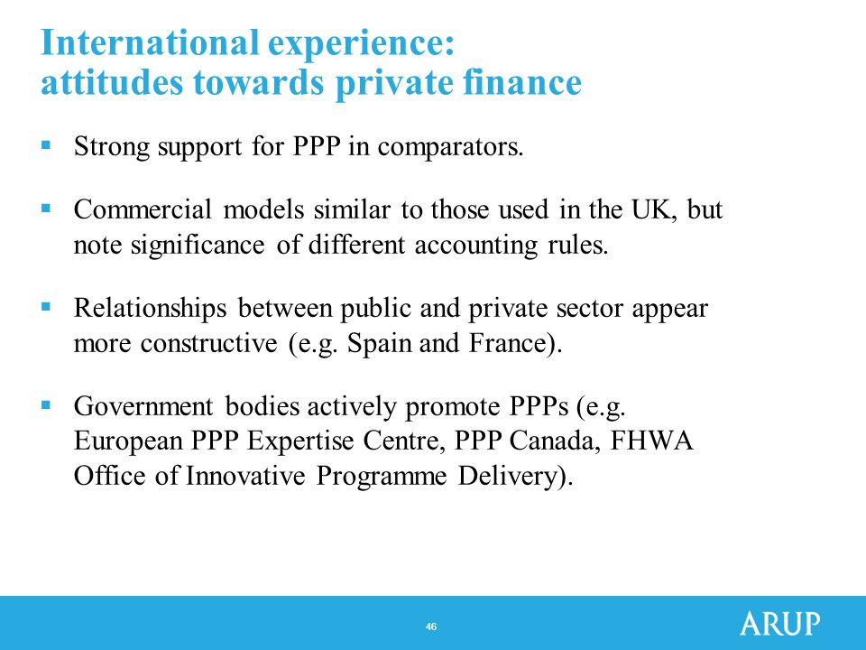 46 International experience: attitudes towards private finance  Strong support for PPP in comparators.
