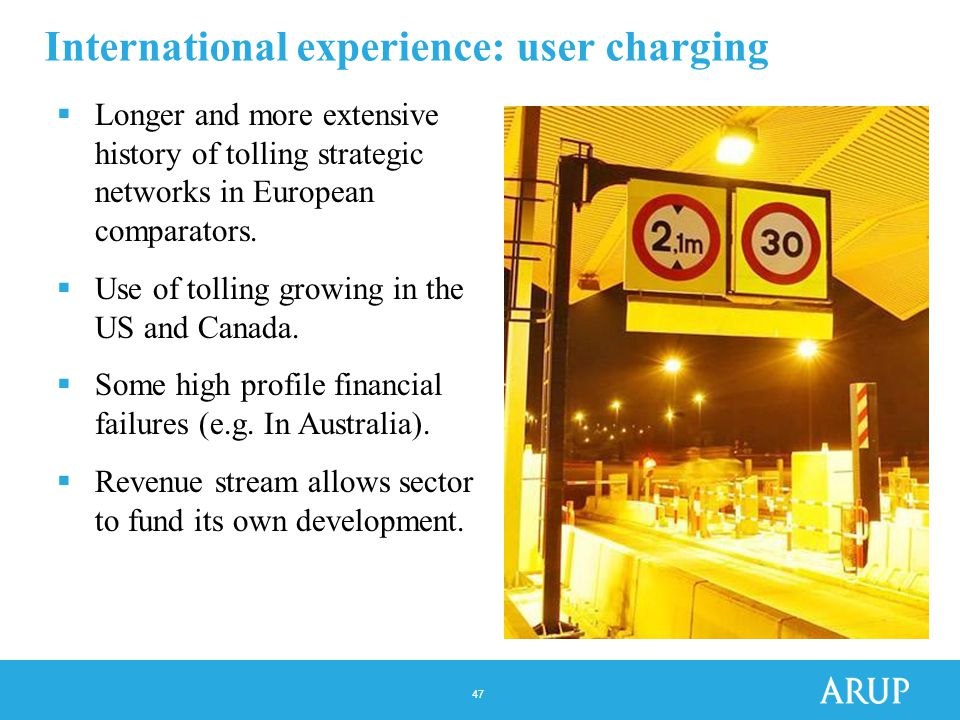 47 International experience: user charging  Longer and more extensive history of tolling strategic networks in European comparators.