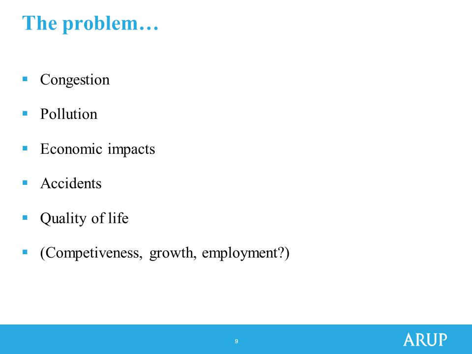9 The problem…  Congestion  Pollution  Economic impacts  Accidents  Quality of life  (Competiveness, growth, employment )