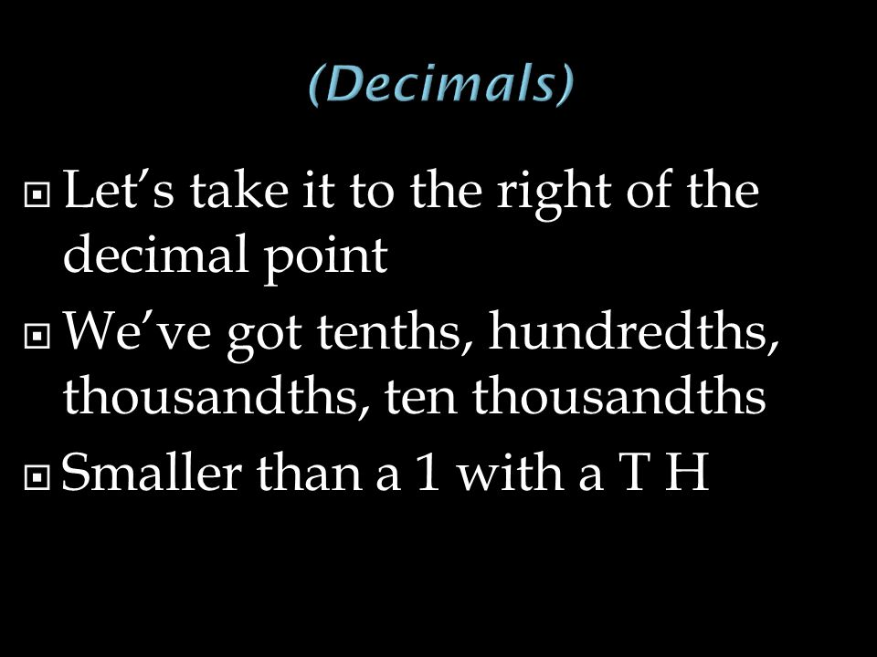  Let's take it to the right of the decimal point  We've got tenths, hundredths, thousandths, ten thousandths  Smaller than a 1 with a T H