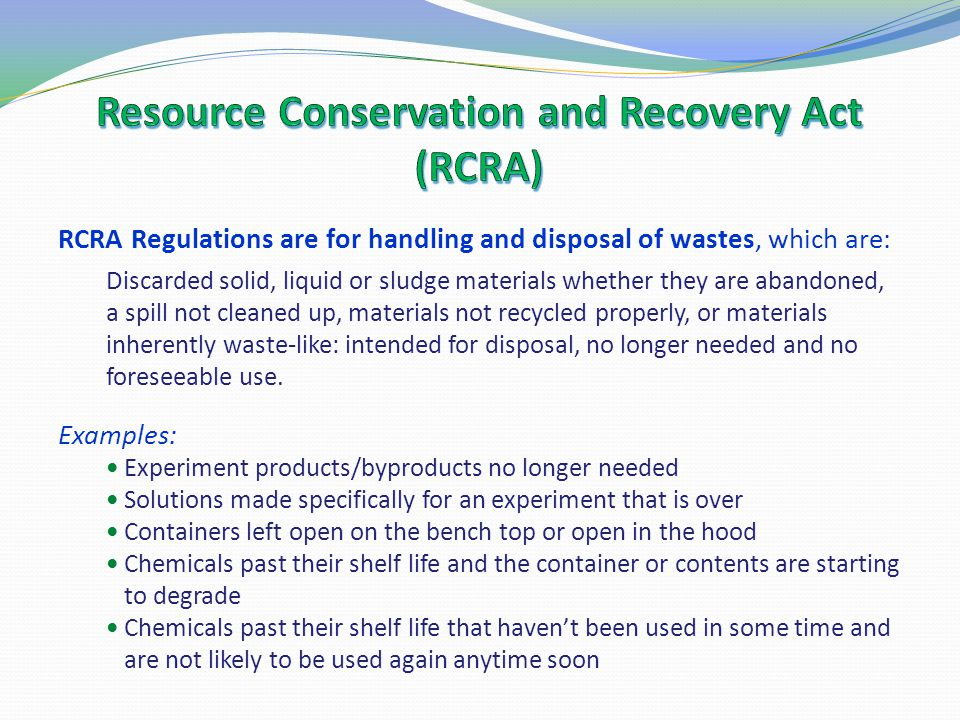 RCRA Regulations are for handling and disposal of wastes, which are: Discarded solid, liquid or sludge materials whether they are abandoned, a spill n