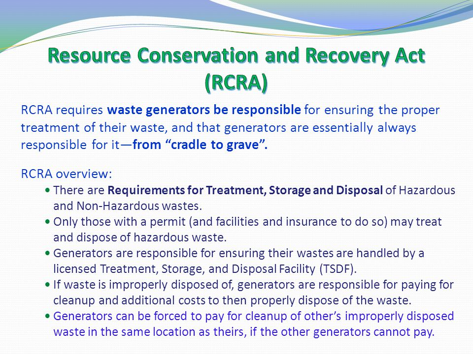 RCRA requires waste generators be responsible for ensuring the proper treatment of their waste, and that generators are essentially always responsible