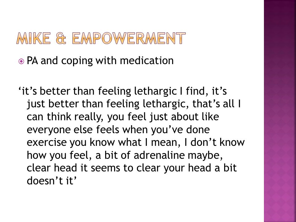  PA and coping with medication 'it's better than feeling lethargic I find, it's just better than feeling lethargic, that's all I can think really, you feel just about like everyone else feels when you've done exercise you know what I mean, I don't know how you feel, a bit of adrenaline maybe, clear head it seems to clear your head a bit doesn't it'