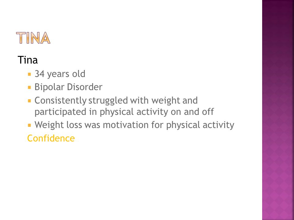Tina  34 years old  Bipolar Disorder  Consistently struggled with weight and participated in physical activity on and off  Weight loss was motivation for physical activity Confidence