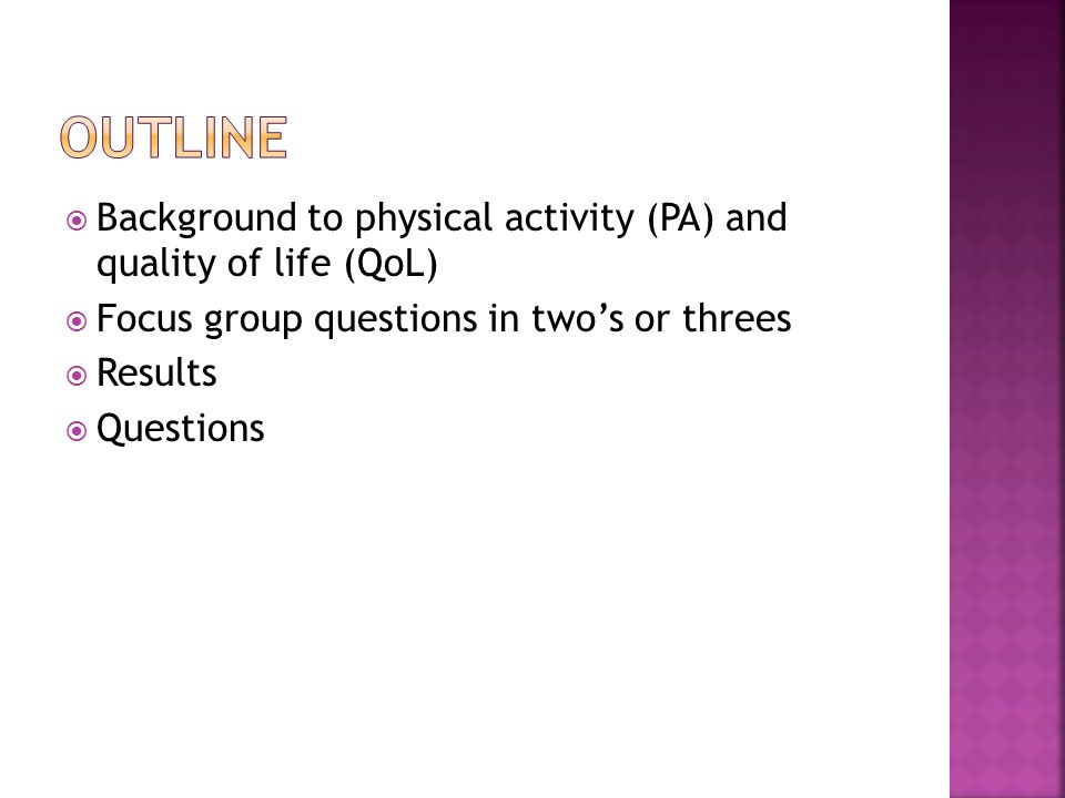  Background to physical activity (PA) and quality of life (QoL)  Focus group questions in two's or threes  Results  Questions