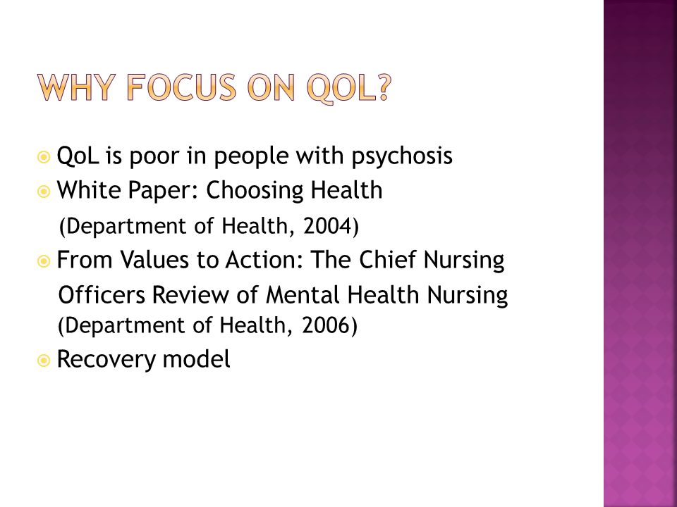 QoL is poor in people with psychosis  White Paper: Choosing Health (Department of Health, 2004)  From Values to Action: The Chief Nursing Officers Review of Mental Health Nursing (Department of Health, 2006)  Recovery model