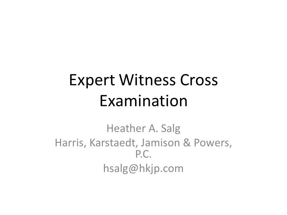 Expert Witness Cross Examination Heather A. Salg Harris, Karstaedt, Jamison & Powers, P.C. hsalg@hkjp.com