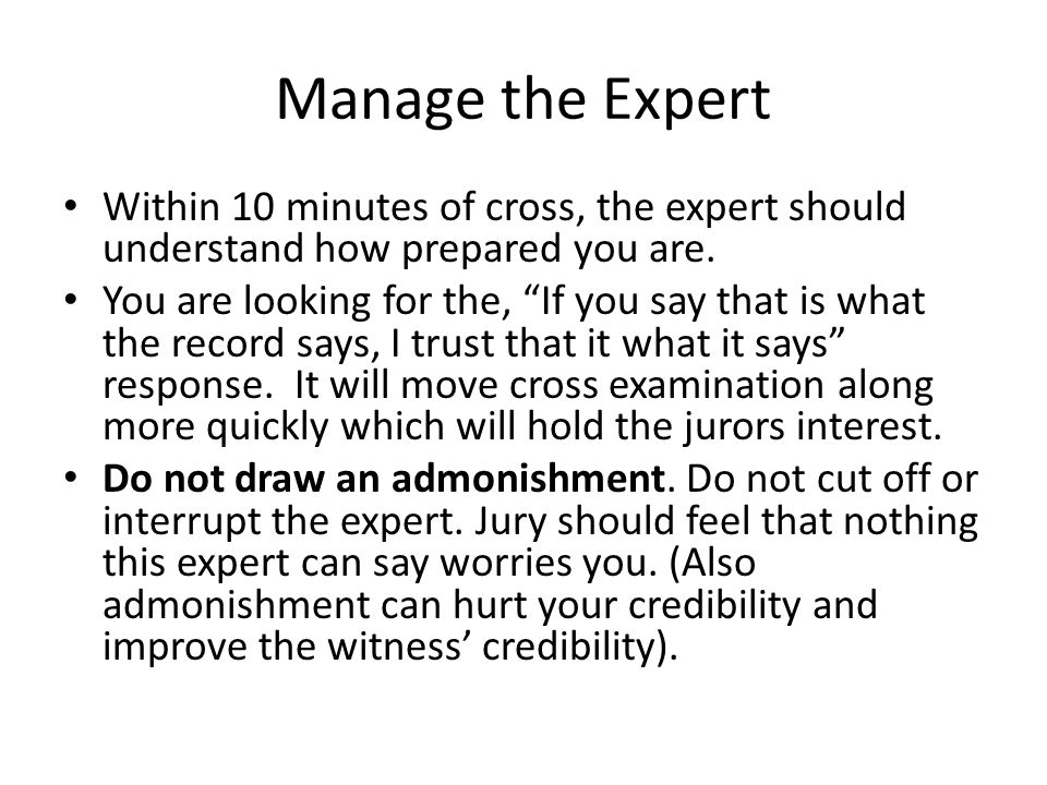 """Manage the Expert Within 10 minutes of cross, the expert should understand how prepared you are. You are looking for the, """"If you say that is what the"""