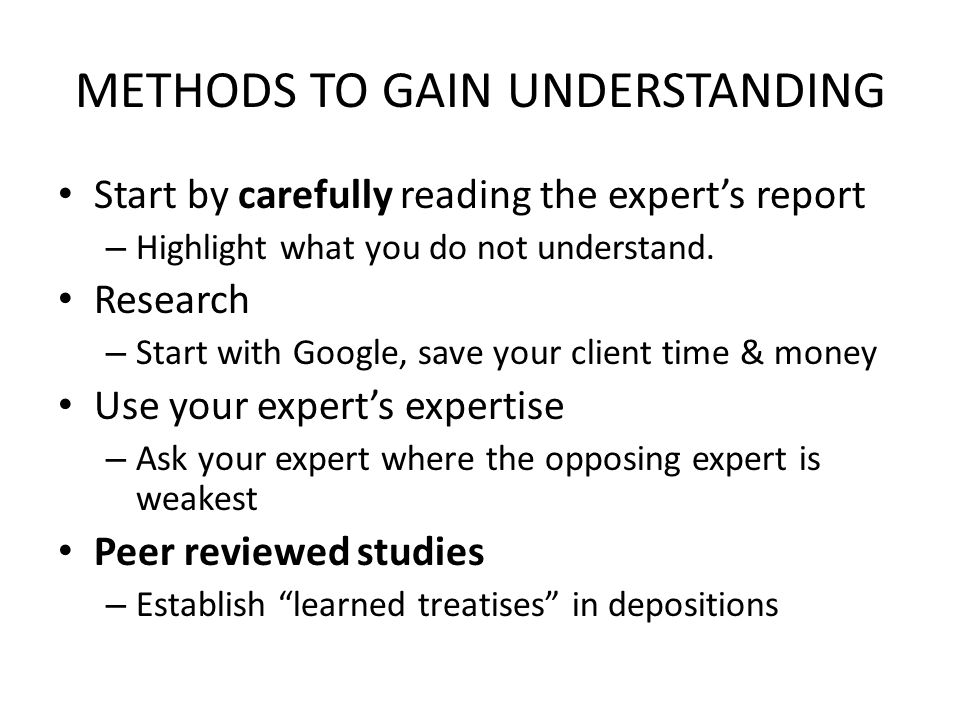 METHODS TO GAIN UNDERSTANDING Start by carefully reading the expert's report – Highlight what you do not understand. Research – Start with Google, sav