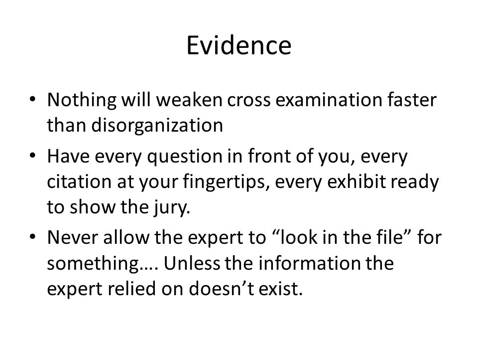 Evidence Nothing will weaken cross examination faster than disorganization Have every question in front of you, every citation at your fingertips, eve