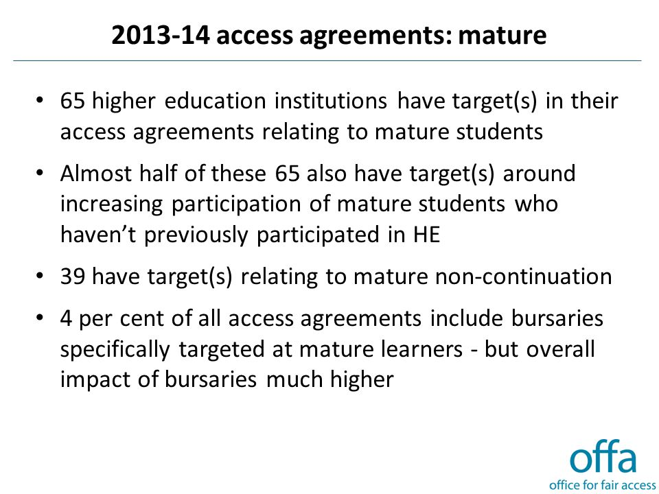 2013-14 access agreements: mature 65 higher education institutions have target(s) in their access agreements relating to mature students Almost half of these 65 also have target(s) around increasing participation of mature students who haven't previously participated in HE 39 have target(s) relating to mature non-continuation 4 per cent of all access agreements include bursaries specifically targeted at mature learners - but overall impact of bursaries much higher