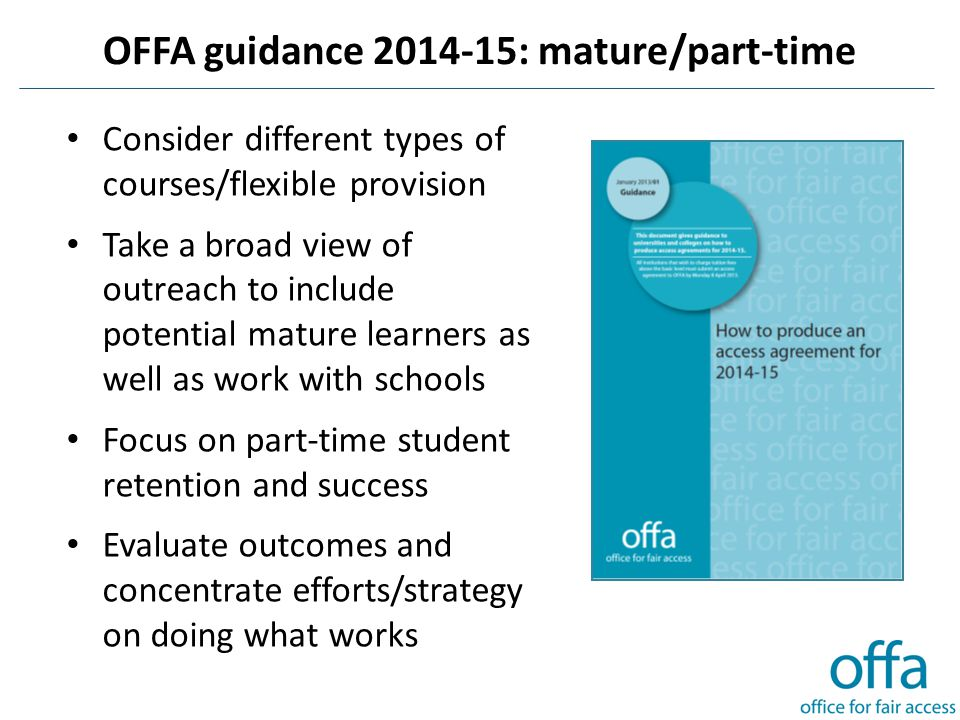 OFFA guidance 2014-15: mature/part-time Consider different types of courses/flexible provision Take a broad view of outreach to include potential mature learners as well as work with schools Focus on part-time student retention and success Evaluate outcomes and concentrate efforts/strategy on doing what works