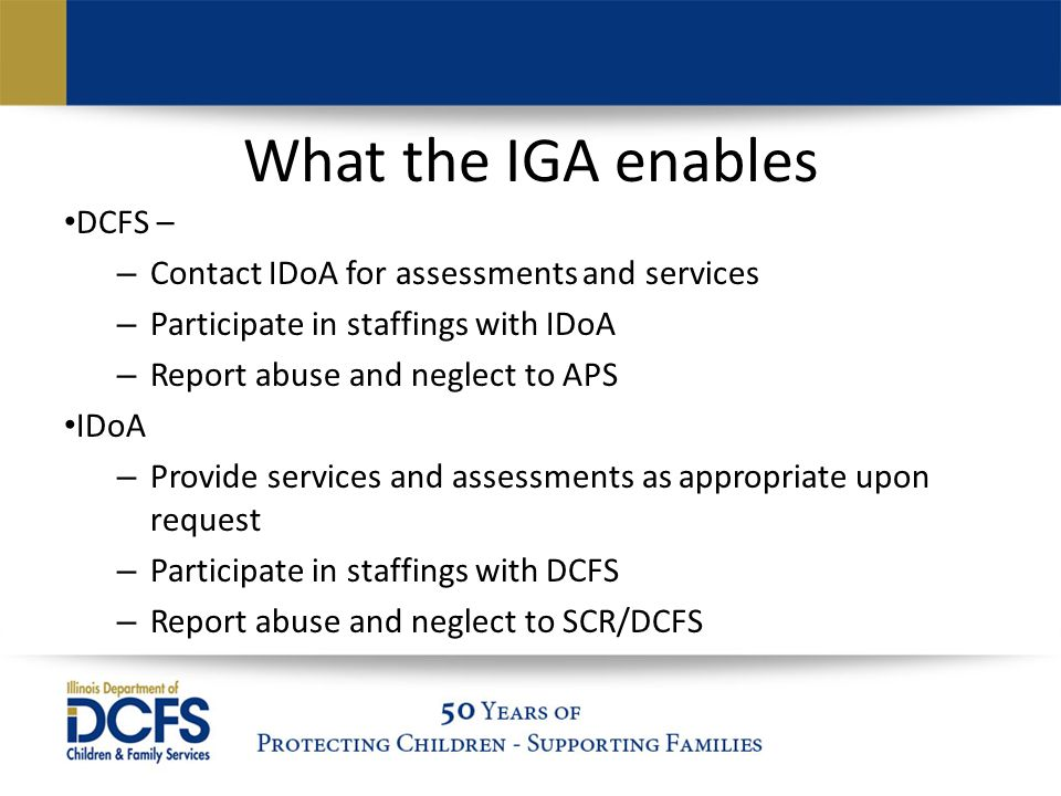 What the IGA enables DCFS – – Contact IDoA for assessments and services – Participate in staffings with IDoA – Report abuse and neglect to APS IDoA – Provide services and assessments as appropriate upon request – Participate in staffings with DCFS – Report abuse and neglect to SCR/DCFS