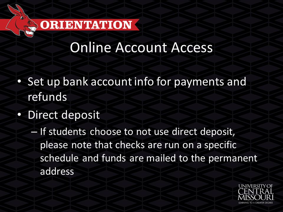 Online Account Access Set up bank account info for payments and refunds Direct deposit – If students choose to not use direct deposit, please note that checks are run on a specific schedule and funds are mailed to the permanent address