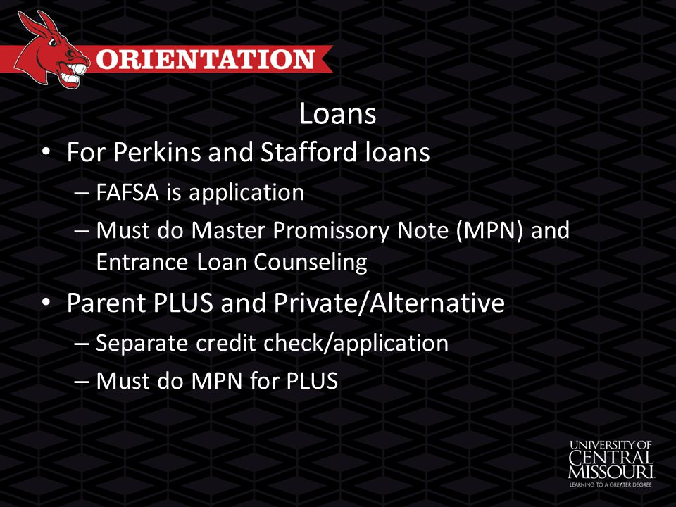 Loans For Perkins and Stafford loans – FAFSA is application – Must do Master Promissory Note (MPN) and Entrance Loan Counseling Parent PLUS and Private/Alternative – Separate credit check/application – Must do MPN for PLUS