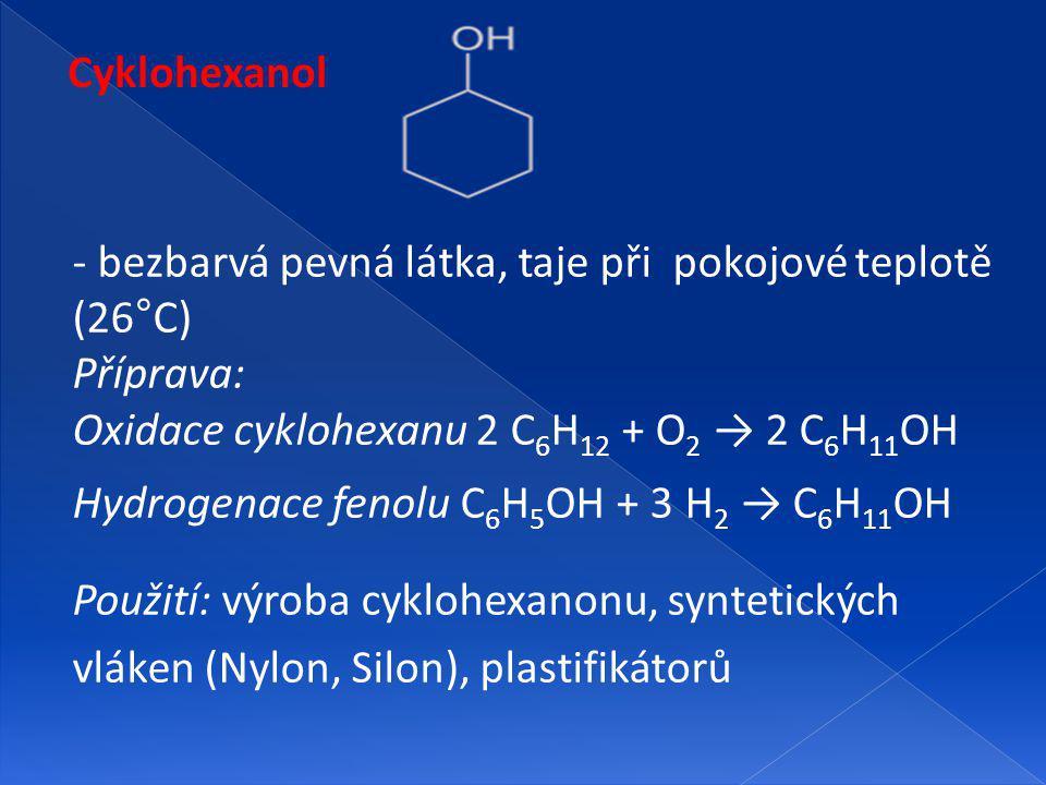 Cyklohexanol - bezbarvá pevná látka, taje při pokojové teplotě (26°C) Příprava: Oxidace cyklohexanu 2 C 6 H 12 + O 2 → 2 C 6 H 11 OH Hydrogenace fenolu C 6 H 5 OH + 3 H 2 → C 6 H 11 OH Použití: výroba cyklohexanonu, syntetických vláken (Nylon, Silon), plastifikátorů