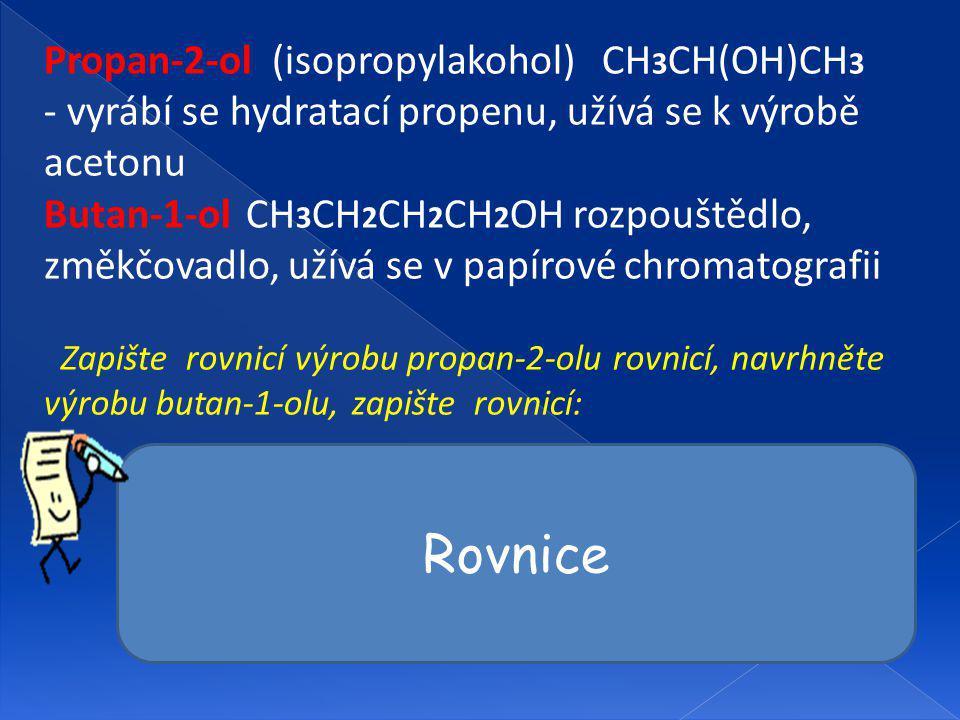 Propan-2-ol (isopropylakohol) CH 3 CH(OH)CH 3 - vyrábí se hydratací propenu, užívá se k výrobě acetonu Butan-1-ol CH 3 CH 2 CH 2 CH 2 OH rozpouštědlo, změkčovadlo, užívá se v papírové chromatografii Zapište rovnicí výrobu propan-2-olu rovnicí, navrhněte výrobu butan-1-olu, zapište rovnicí: CH 2 = CH - CH 3 + H 2 O CH 3 CH(OH)CH 3 CH 3 CH 2 CH 2 CH=O + 2 H 2 CH 3 CH 2 CH 2 CH 2 OH OH- CH 3 CH 2 CH 2 CH 2 Cl + H 2 O CH 3 CH 2 CH 2 CH 2 OH + HCl Rovnice