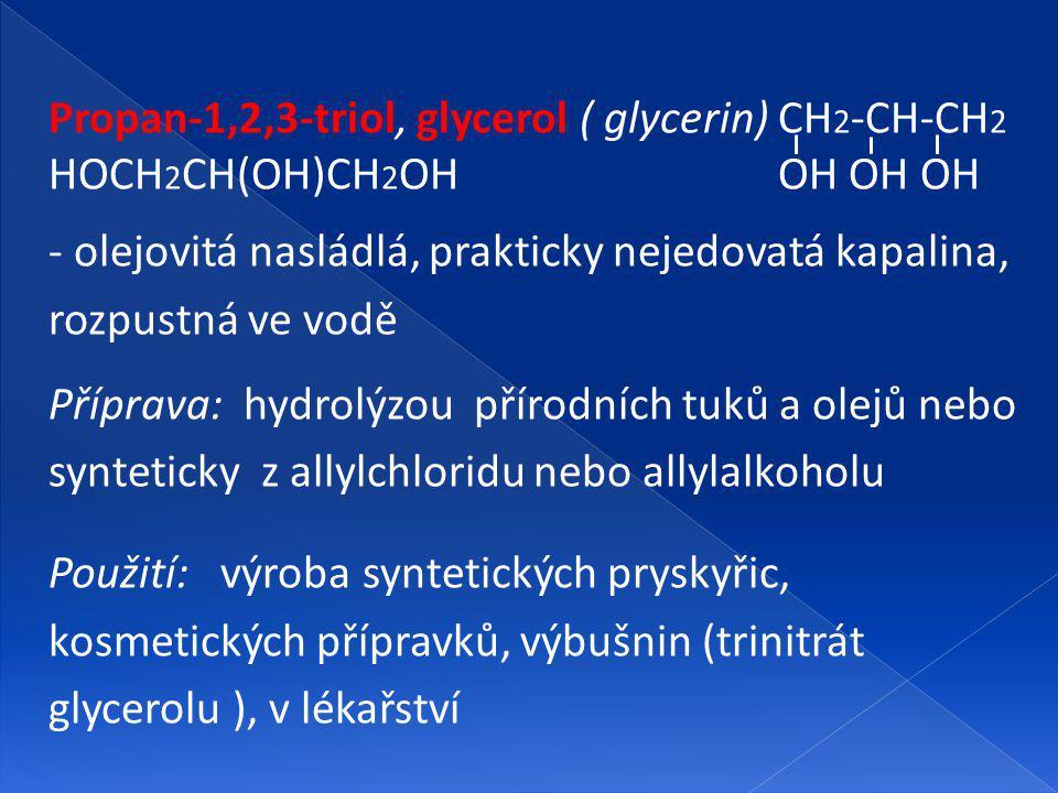 Propan-1,2,3-triol, glycerol ( glycerin) CH 2 -CH-CH 2 HOCH 2 CH(OH)CH 2 OH OH OH OH - olejovitá nasládlá, prakticky nejedovatá kapalina, rozpustná ve vodě Příprava: hydrolýzou přírodních tuků a olejů nebo synteticky z allylchloridu nebo allylalkoholu Použití: výroba syntetických pryskyřic, kosmetických přípravků, výbušnin (trinitrát glycerolu ), v lékařství