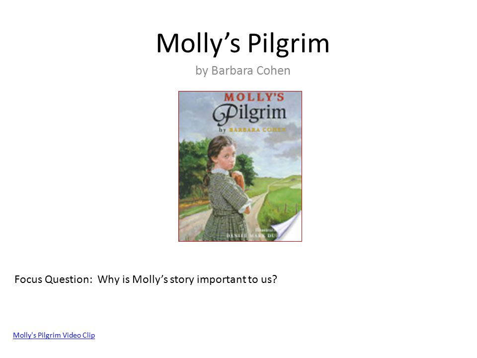 Molly's Pilgrim by Barbara Cohen Molly's Pilgrim Video Clip Focus Question: Why is Molly's story important to us?