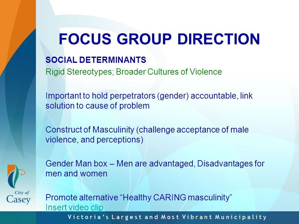 V i c t o r i a ' s L a r g e s t a n d M o s t V i b r a n t M u n i c i p a l i t y FOCUS GROUP DIRECTION SOCIAL DETERMINANTS Rigid Stereotypes; Broader Cultures of Violence Important to hold perpetrators (gender) accountable, link solution to cause of problem Construct of Masculinity (challenge acceptance of male violence, and perceptions) Gender Man box – Men are advantaged, Disadvantages for men and women Promote alternative Healthy CARING masculinity Insert video clip Insert video clip