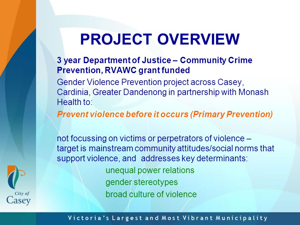 V i c t o r i a ' s L a r g e s t a n d M o s t V i b r a n t M u n i c i p a l i t y PROJECT OVERVIEW 3 year Department of Justice – Community Crime Prevention, RVAWC grant funded Gender Violence Prevention project across Casey, Cardinia, Greater Dandenong in partnership with Monash Health to: Prevent violence before it occurs (Primary Prevention) not focussing on victims or perpetrators of violence – target is mainstream community attitudes/social norms that support violence, and addresses key determinants: unequal power relations gender stereotypes broad culture of violence