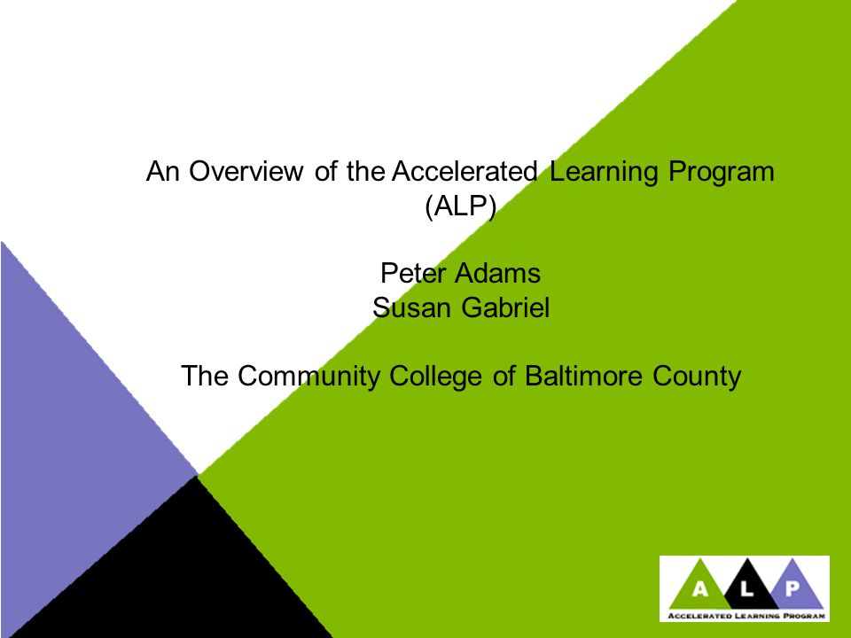 An Overview of the Accelerated Learning Program (ALP) Peter Adams Susan Gabriel The Community College of Baltimore County