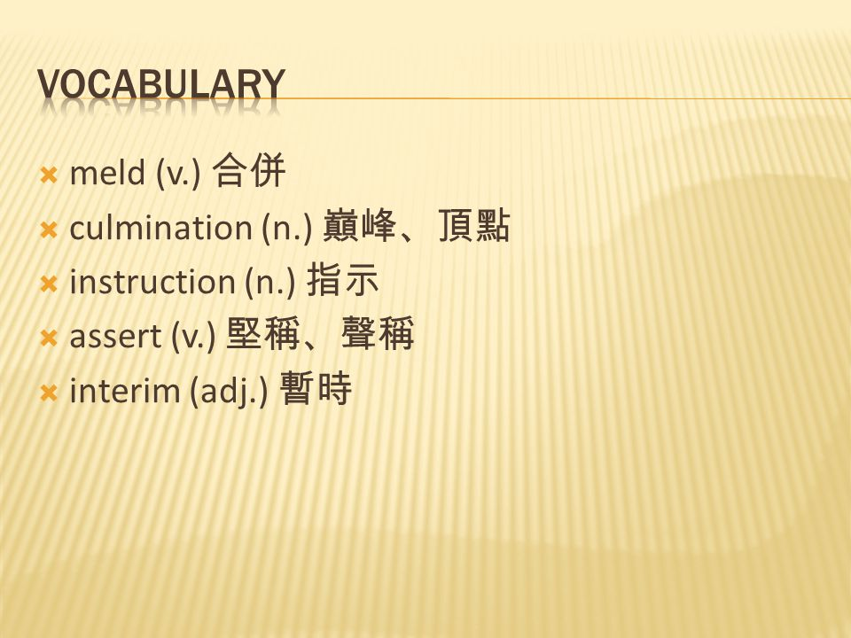  meld (v.) 合併  culmination (n.) 巔峰、頂點  instruction (n.) 指示  assert (v.) 堅稱、聲稱  interim (adj.) 暫時