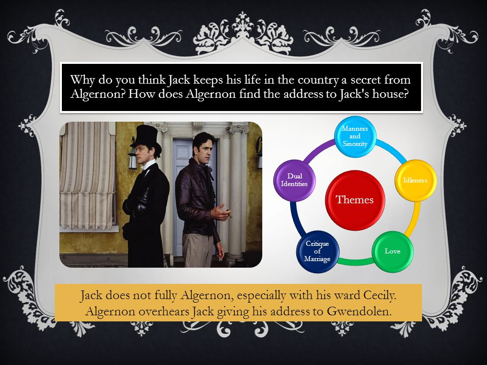 Why do you think Jack keeps his life in the country a secret from Algernon? How does Algernon find the address to Jack's house? Themes Manners and Sin