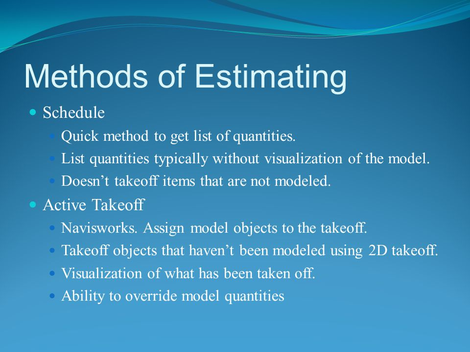 Methods of Estimating Schedule Quick method to get list of quantities. List quantities typically without visualization of the model. Doesn't takeoff i