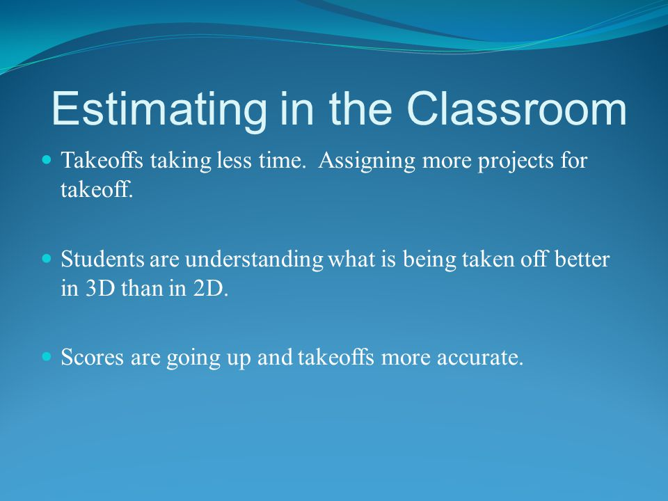 Estimating in the Classroom Takeoffs taking less time. Assigning more projects for takeoff. Students are understanding what is being taken off better
