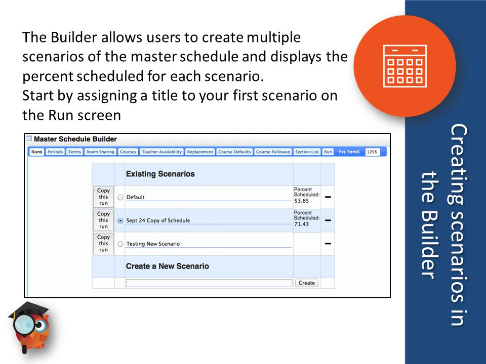 Creating scenarios in the Builder The Builder allows users to create multiple scenarios of the master schedule and displays the percent scheduled for