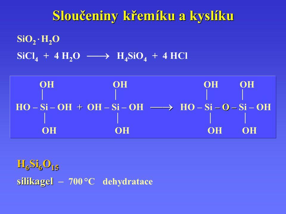 Sloučeniny křemíku a kyslíku SiO 2 · H 2 O SiCl 4 + 4 H 2 O  H 4 SiO 4 + 4 HCl OH OH OHOH    +  – O – HO – Si – OH + OH – Si – OH  HO – Si – O – Si – OH     OH OH OH OH H 6 Si 6 O 15 silikagel silikagel – 700 °Cdehydratace