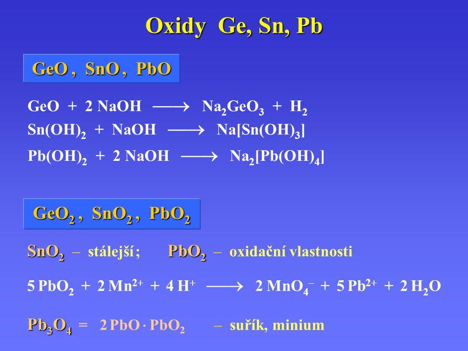 Oxidy Ge, Sn, Pb GeO + 2 NaOH  Na 2 GeO 3 + H 2 Sn(OH) 2 + NaOH  Na[Sn(OH) 3 ] Pb(OH) 2 + 2 NaOH  Na 2 [Pb(OH) 4 ] SnO 2 PbO 2 SnO 2 – stálejší ; PbO 2 – oxidační vlastnosti 5 PbO 2 + 2 Mn 2+ + 4 H +  2 MnO 4 – + 5 Pb 2+ + 2 H 2 O Pb 3 O 4 Pb 3 O 4 = 2 PbO · PbO 2 – suřík, minium GeO GeO,,,, SnO SnO,PbO GeO 2 GeO 2,,,, SnO 2 SnO 2, PbO 2