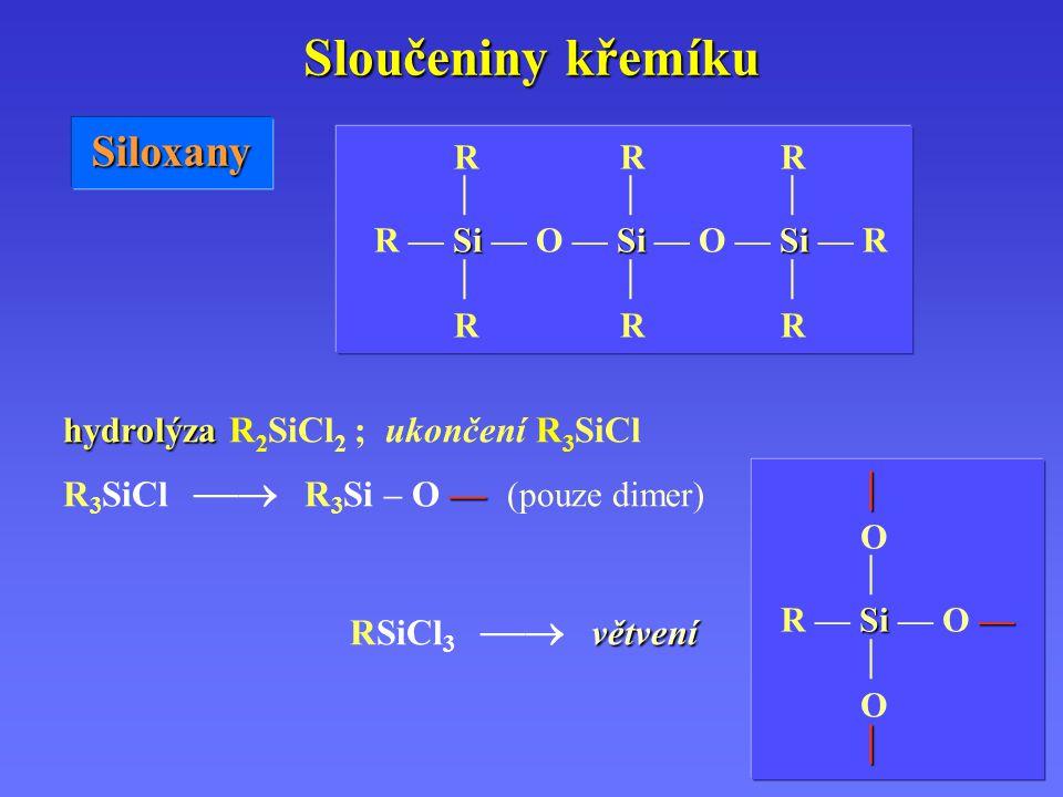 Sloučeniny křemíku Siloxany R R R    SiSiSi R — Si — O — Si — O — Si — R    R R R hydrolýza hydrolýza R 2 SiCl 2 ; ukončení R 3 SiCl — R 3 SiCl  R 3 Si – O — (pouze dimer) větvení RSiCl 3  větvení  O  Si— R — Si — O —  O