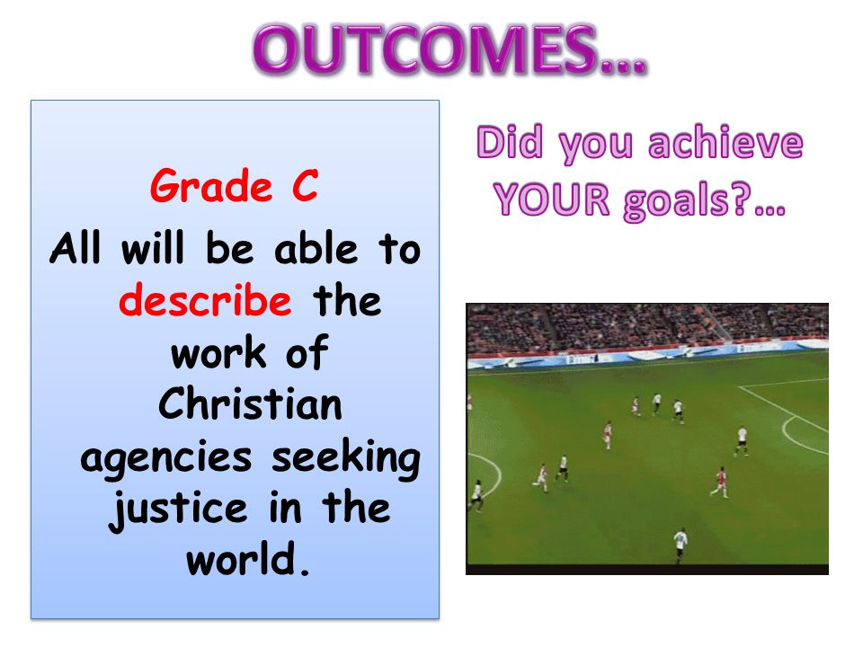 Grade C All will be able to describe the work of Christian agencies seeking justice in the world.