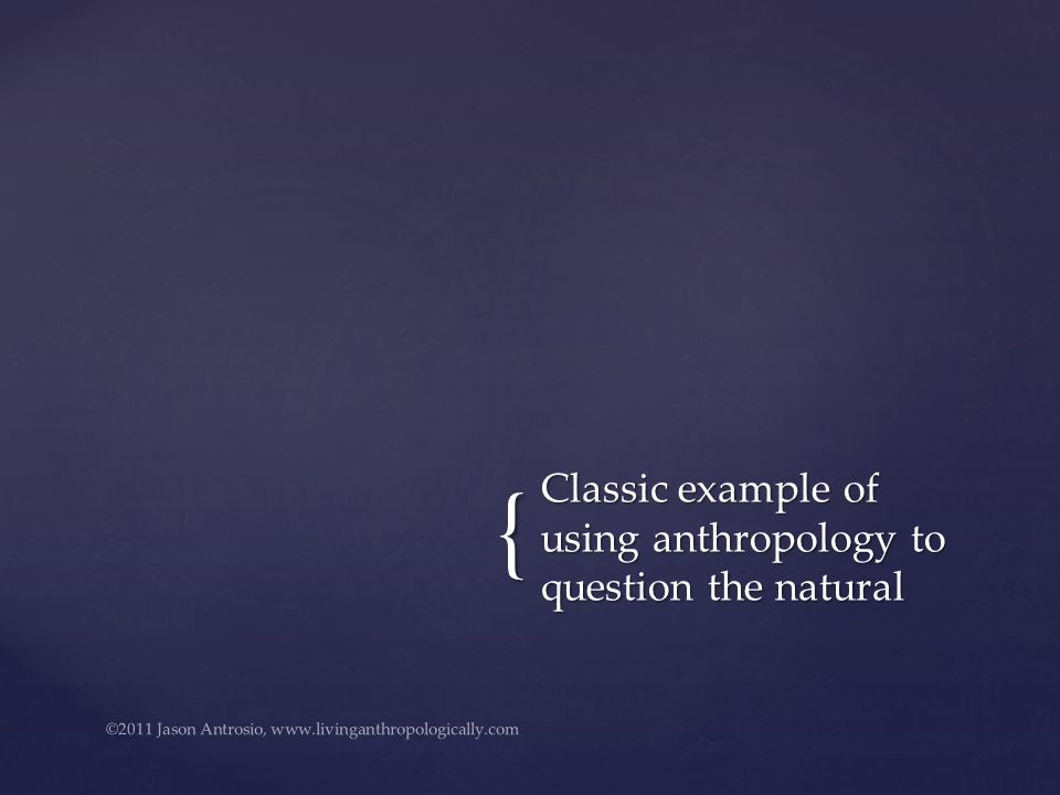 { Classic example of using anthropology to question the natural ©2011 Jason Antrosio, www.livinganthropologically.com