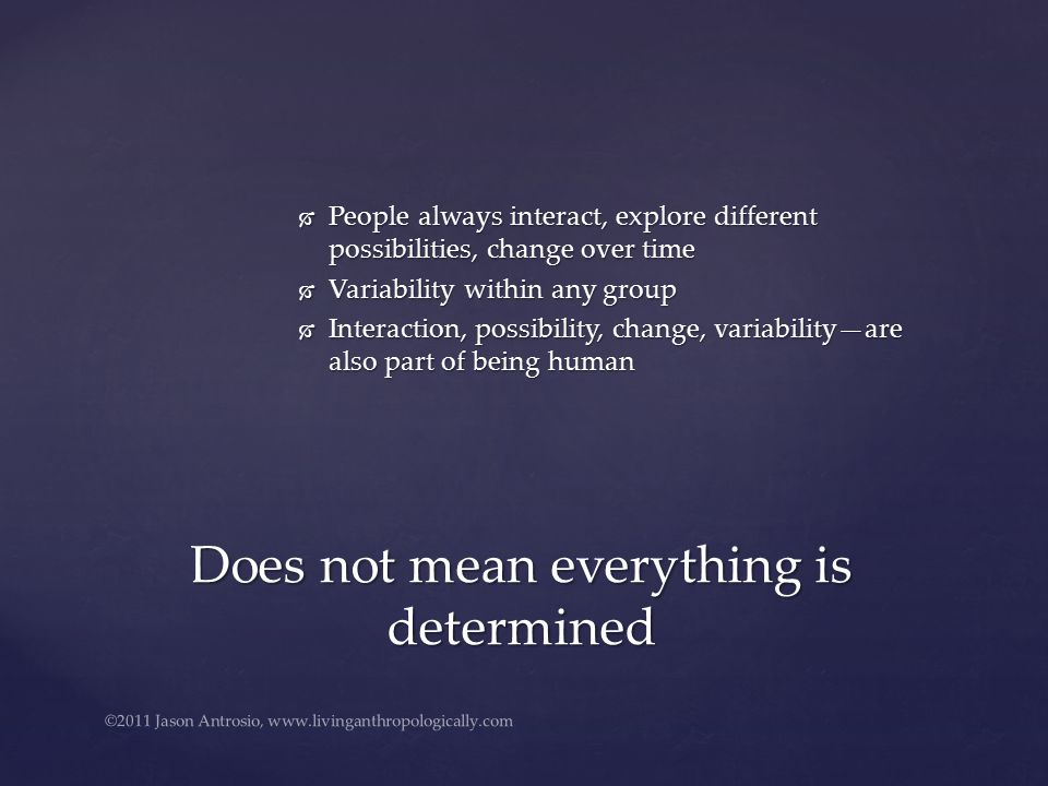  People always interact, explore different possibilities, change over time  Variability within any group  Interaction, possibility, change, variability—are also part of being human Does not mean everything is determined ©2011 Jason Antrosio, www.livinganthropologically.com