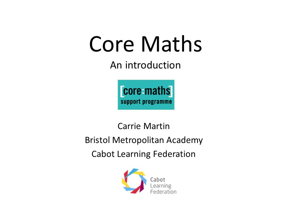 Core Maths An introduction Carrie Martin Bristol Metropolitan Academy Cabot Learning Federation