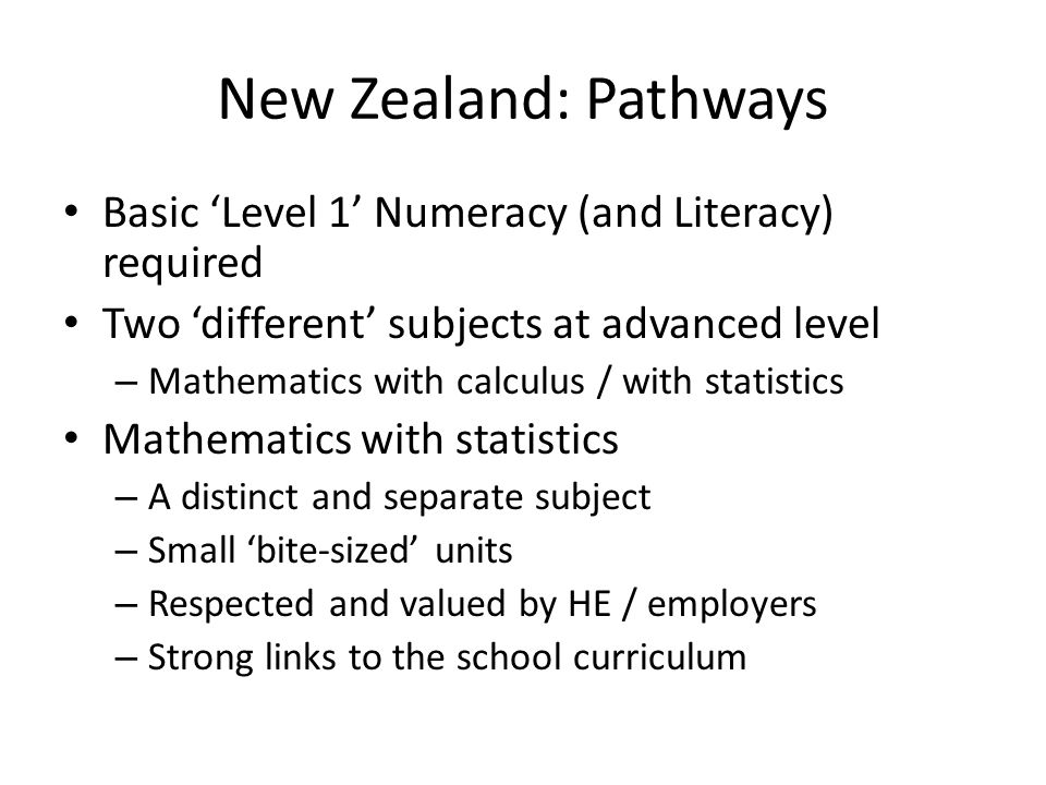 New Zealand: Pathways Basic 'Level 1' Numeracy (and Literacy) required Two 'different' subjects at advanced level – Mathematics with calculus / with statistics Mathematics with statistics – A distinct and separate subject – Small 'bite-sized' units – Respected and valued by HE / employers – Strong links to the school curriculum