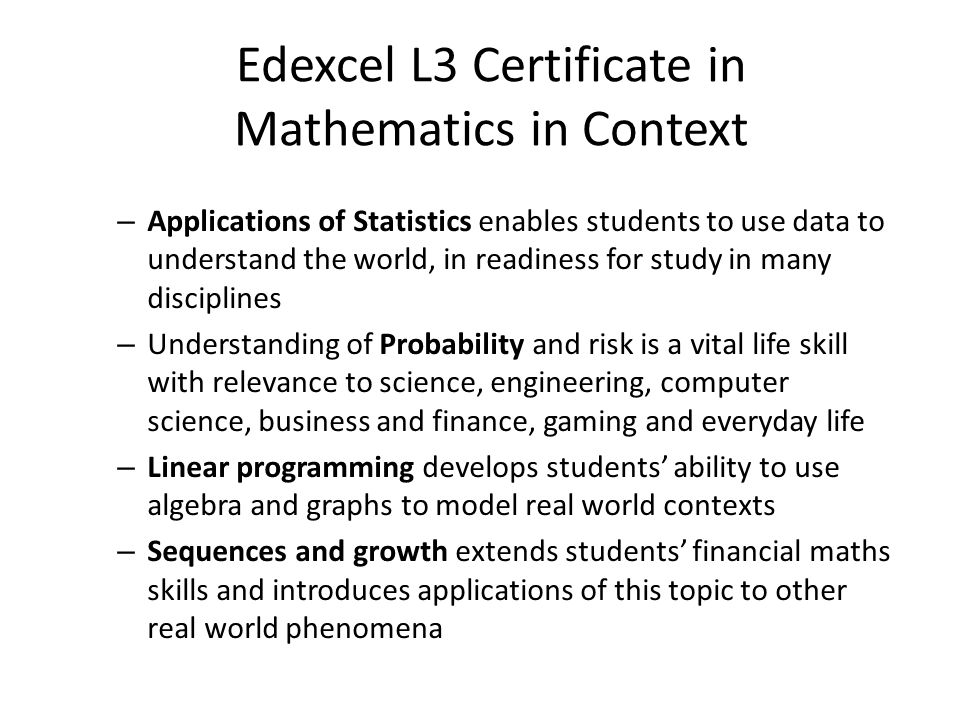 Edexcel L3 Certificate in Mathematics in Context – Applications of Statistics enables students to use data to understand the world, in readiness for study in many disciplines – Understanding of Probability and risk is a vital life skill with relevance to science, engineering, computer science, business and finance, gaming and everyday life – Linear programming develops students' ability to use algebra and graphs to model real world contexts – Sequences and growth extends students' financial maths skills and introduces applications of this topic to other real world phenomena