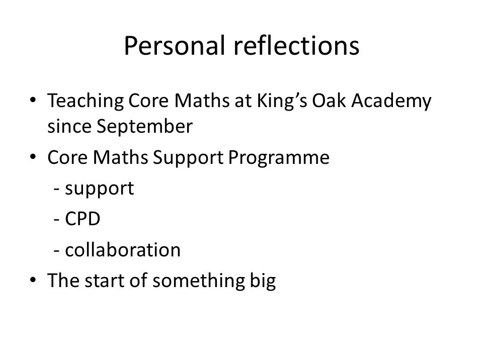 Personal reflections Teaching Core Maths at King's Oak Academy since September Core Maths Support Programme - support - CPD - collaboration The start of something big