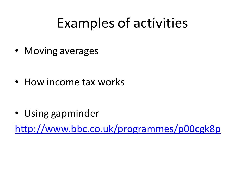 Examples of activities Moving averages How income tax works Using gapminder http://www.bbc.co.uk/programmes/p00cgk8p